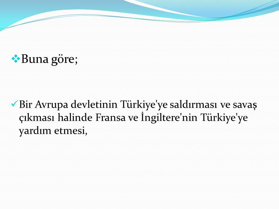 İngiltere ve Fransa bir Avrupa devletinin saldırısına uğrarsa, Türkiye nin bu iki devlet yararına tarafsızlık politikası izlemesi, Bu antlaşmanın uygulanması sonucunda tarafların savaşa girmesi halinde,mütarekenin ve barışın birlikte imza edilmesi gibi.