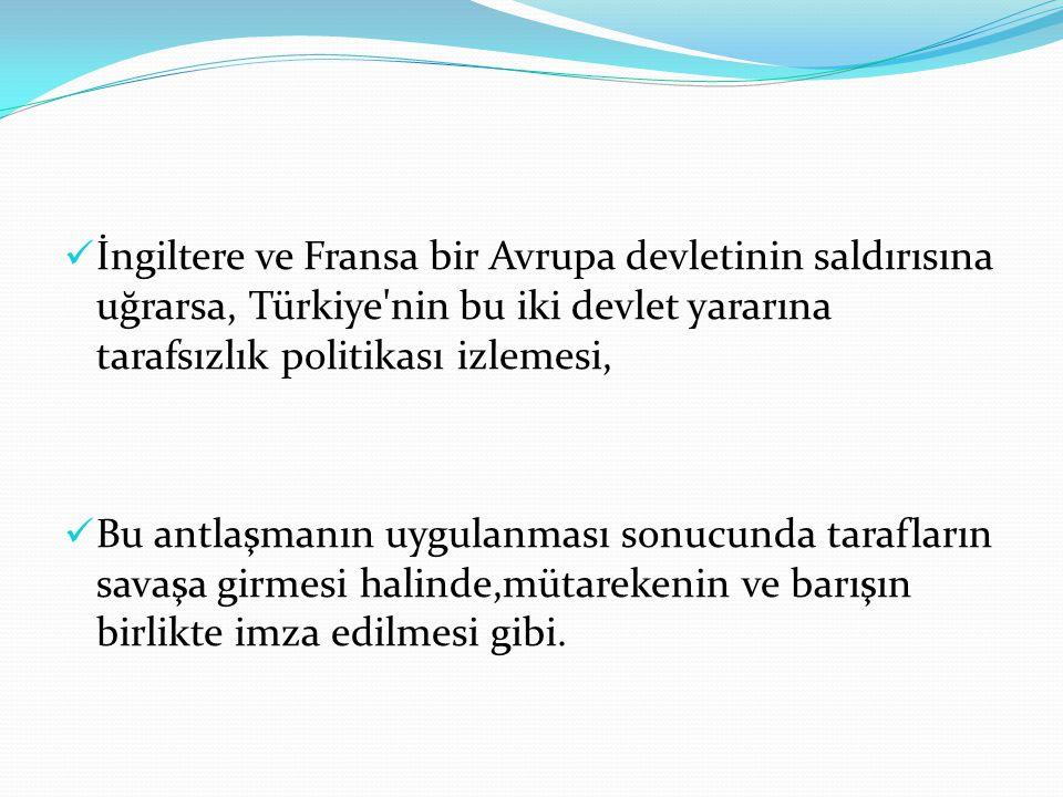 İngiltere ve Fransa bir Avrupa devletinin saldırısına uğrarsa, Türkiye'nin bu iki devlet yararına tarafsızlık politikası izlemesi, Bu antlaşmanın uygu