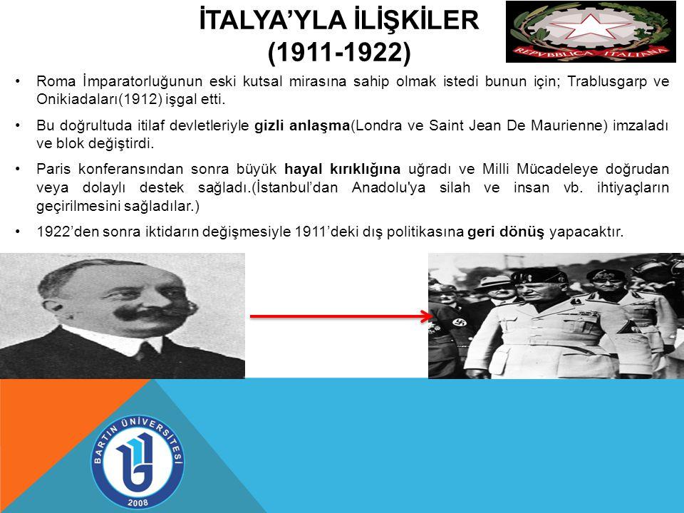 İTALYA'YLA İLİŞKİLER (1911-1922) Roma İmparatorluğunun eski kutsal mirasına sahip olmak istedi bunun için; Trablusgarp ve Onikiadaları(1912) işgal etti.