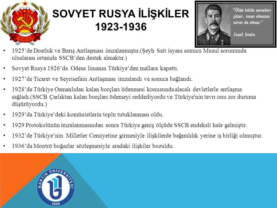 SOVYET RUSYA İLİŞKİLER 1923-1936 1925'de Dostluk ve Barış Antlaşması imzalanmıştır.(Şeyh Sait isyanı sonucu Musul sorununda uluslarası ortamda SSCB'den destek almaktır.) Sovyet Rusya 1926'da Odesa limanın Türkiye'den mallara kapattı.