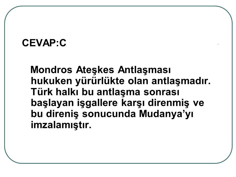 CEVAP:C Mondros Ateşkes Antlaşması hukuken yürürlükte olan antlaşmadır. Türk halkı bu antlaşma sonrası başlayan işgallere karşı direnmiş ve bu direniş