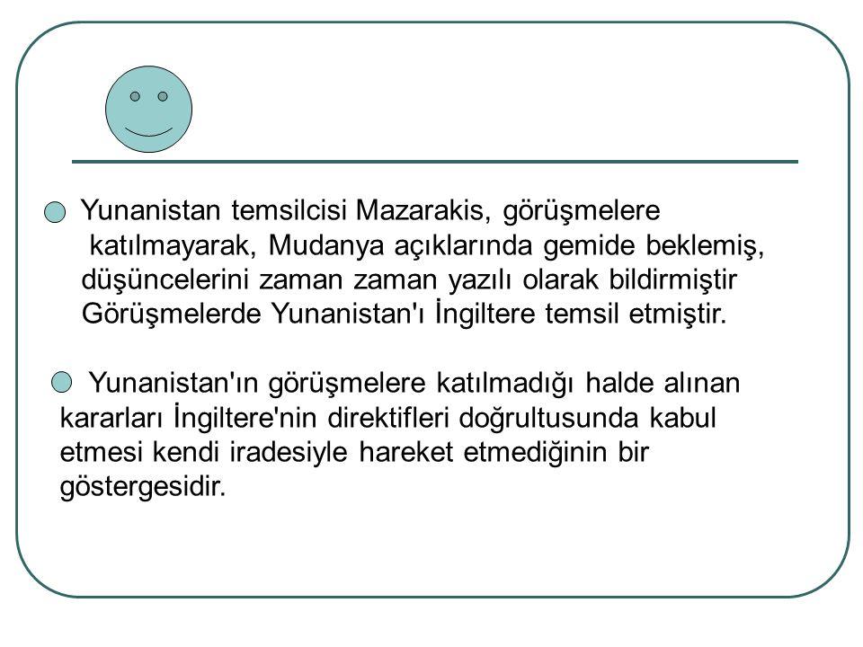 Yunanistan temsilcisi Mazarakis, görüşmelere katılmayarak, Mudanya açıklarında gemide beklemiş, düşüncelerini zaman zaman yazılı olarak bildirmiştir G