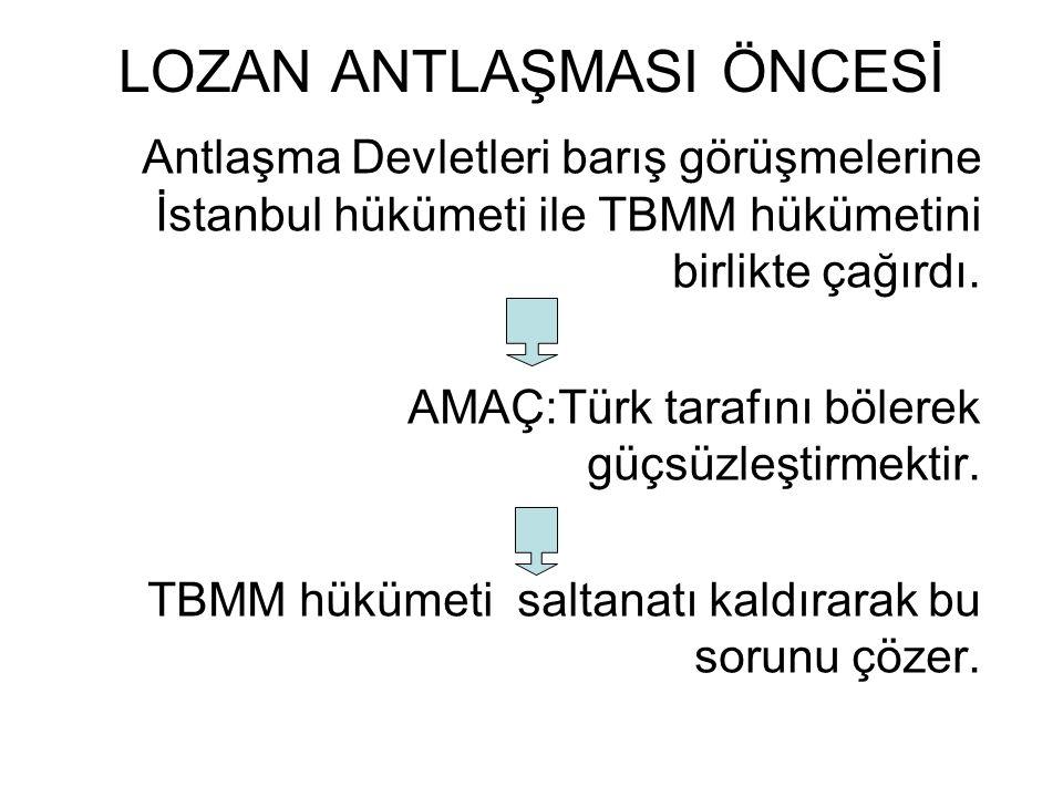 LOZAN ANTLAŞMASI ÖNCESİ Antlaşma Devletleri barış görüşmelerine İstanbul hükümeti ile TBMM hükümetini birlikte çağırdı. AMAÇ:Türk tarafını bölerek güç