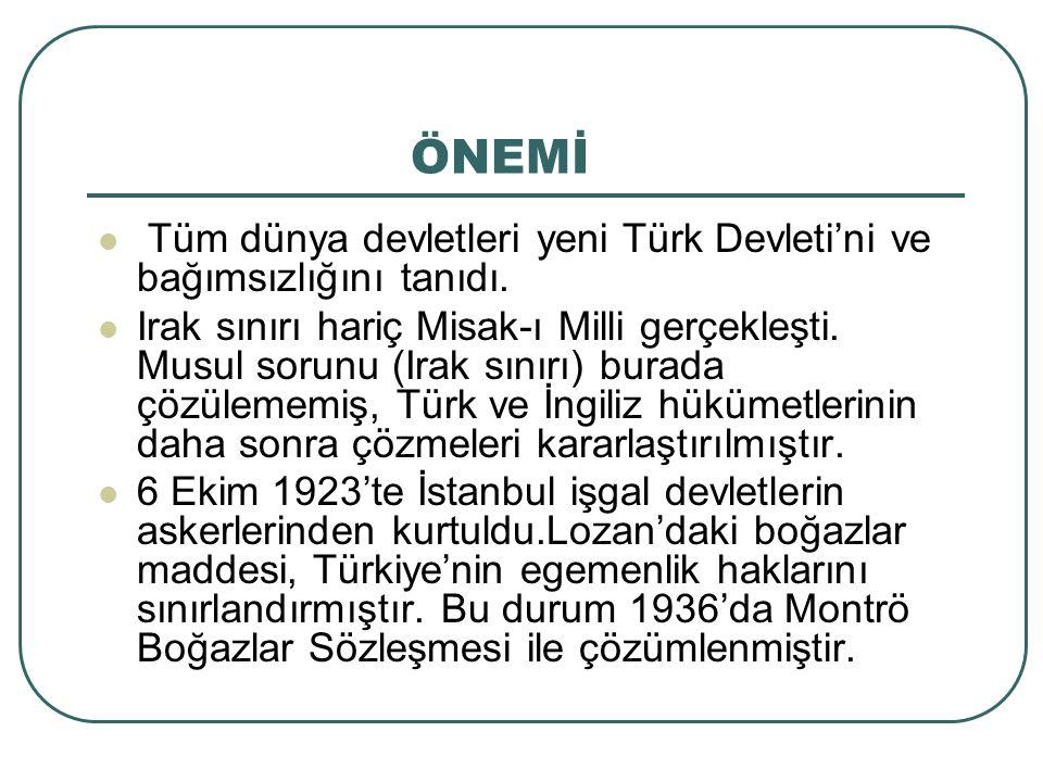 ÖNEMİ Tüm dünya devletleri yeni Türk Devleti'ni ve bağımsızlığını tanıdı. Irak sınırı hariç Misak-ı Milli gerçekleşti. Musul sorunu (Irak sınırı) bura
