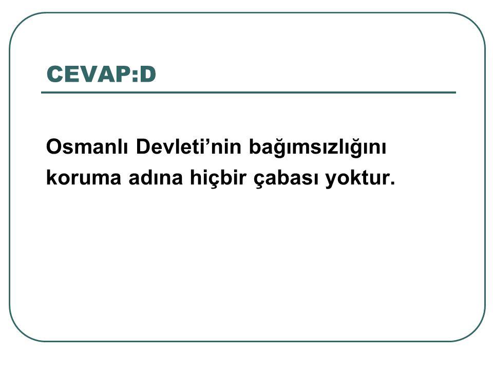CEVAP:D Osmanlı Devleti'nin bağımsızlığını koruma adına hiçbir çabası yoktur.