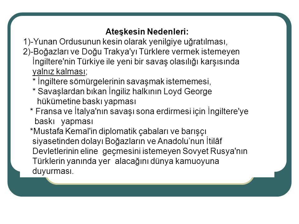 Ateşkesin Nedenleri: 1)-Yunan Ordusunun kesin olarak yenilgiye uğratılması, 2)-Boğazları ve Doğu Trakya'yı Türklere vermek istemeyen İngiltere'nin Tür
