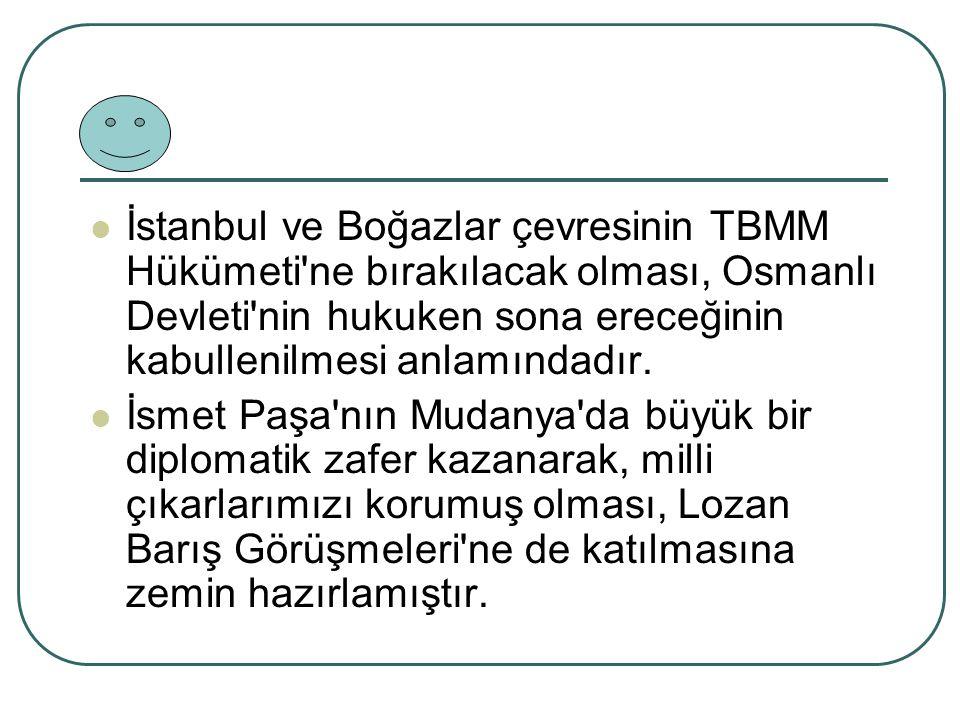 İstanbul ve Boğazlar çevresinin TBMM Hükümeti'ne bırakılacak olması, Osmanlı Devleti'nin hukuken sona ereceğinin kabullenilmesi anlamındadır. İsmet Pa