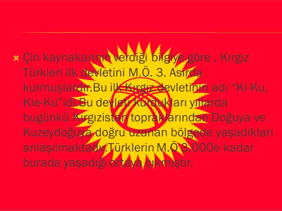 """ Çin kaynakarının verdiği bilgiye göre, Kırgız Türkleri ilk devletini M.Ö. 3. Asırda kurmuşlardır.Bu ilk Kırgız devletinin adı """"Ki-Ku, Kie-Ku""""idi.Bu"""