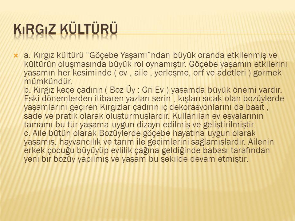 """ a. Kırgız kültürü """"Göçebe Yaşamı""""ndan büyük oranda etkilenmiş ve kültürün oluşmasında büyük rol oynamıştır. Göçebe yaşamın etkilerini yaşamın her ke"""