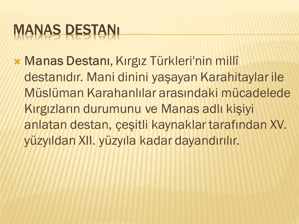  Manas Destanı, Kırgız Türkleri'nin millî destanıdır. Mani dinini yaşayan Karahitaylar ile Müslüman Karahanlılar arasındaki mücadelede Kırgızların du