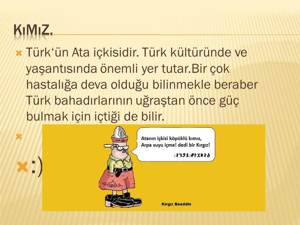  Türk'ün Ata içkisidir. Türk kültüründe ve yaşantısında önemli yer tutar.Bir çok hastalığa deva olduğu bilinmekle beraber Türk bahadırlarının uğraşta