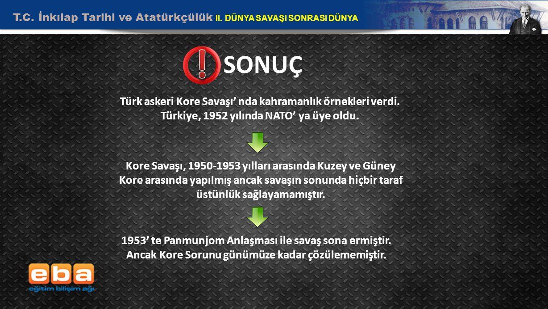 T.C. İnkılap Tarihi ve Atatürkçülük II. DÜNYA SAVAŞI SONRASI DÜNYA 11 SONUÇ Türk askeri Kore Savaşı' nda kahramanlık örnekleri verdi. Türkiye, 1952 yı