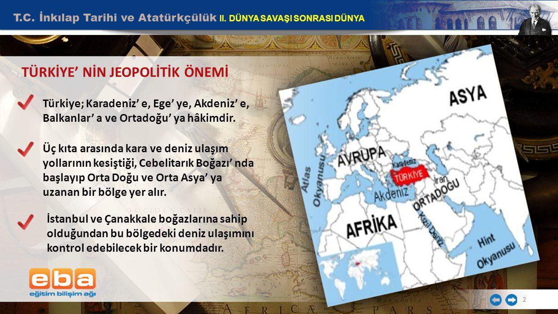 2 TÜRKİYE' NİN JEOPOLİTİK ÖNEMİ Türkiye; Karadeniz' e, Ege' ye, Akdeniz' e, Balkanlar' a ve Ortadoğu' ya hâkimdir. Üç kıta arasında kara ve deniz ulaş