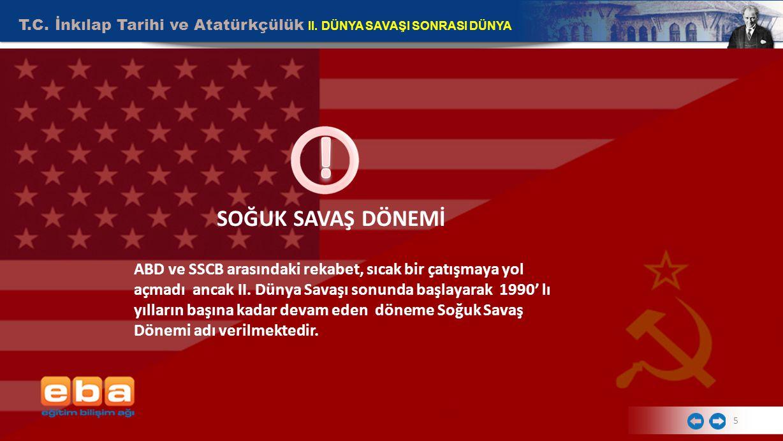 T.C. İnkılap Tarihi ve Atatürkçülük II. DÜNYA SAVAŞI SONRASI DÜNYA 5 SOĞUK SAVAŞ DÖNEMİ ABD ve SSCB arasındaki rekabet, sıcak bir çatışmaya yol açmadı