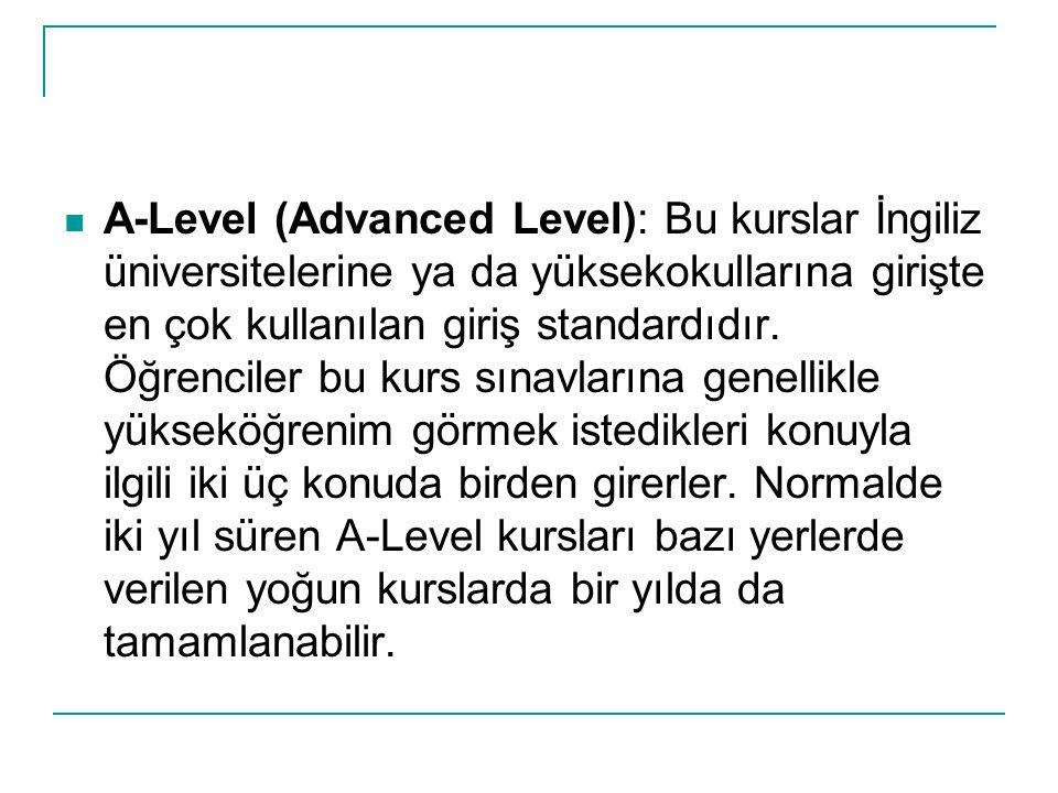 A-Level (Advanced Level): Bu kurslar İngiliz üniversitelerine ya da yüksekokullarına girişte en çok kullanılan giriş standardıdır. Öğrenciler bu kurs