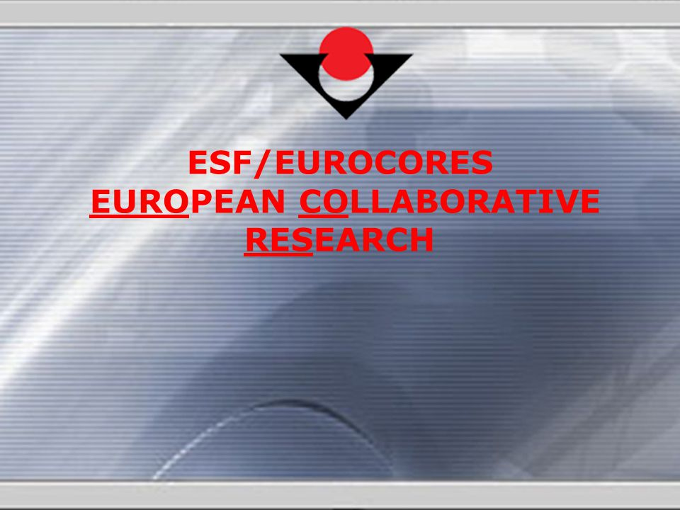 ESF/EUROCORES EUROPEAN COLLABORATIVE RESEARCH