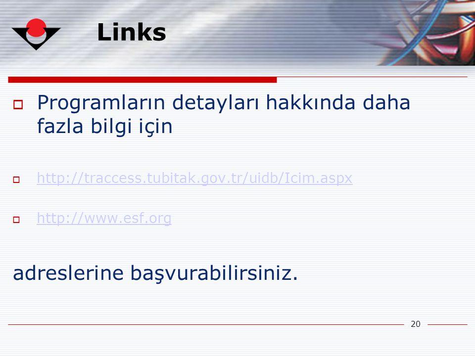 20 Links  Programların detayları hakkında daha fazla bilgi için  http://traccess.tubitak.gov.tr/uidb/Icim.aspx http://traccess.tubitak.gov.tr/uidb/Icim.aspx  http://www.esf.org http://www.esf.org adreslerine başvurabilirsiniz.