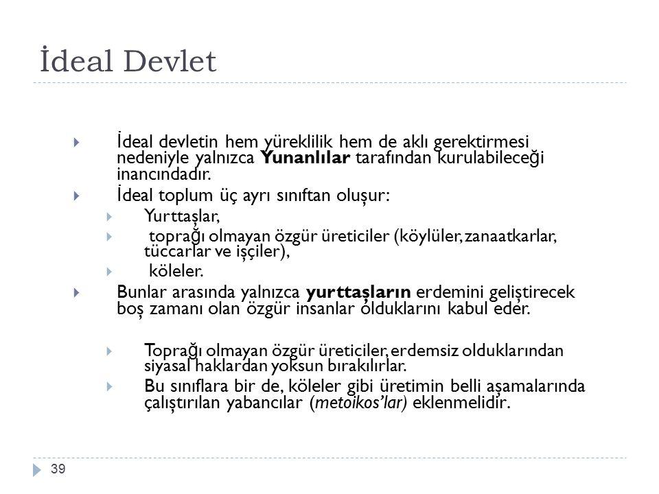 İdeal Devlet 39  İ deal devletin hem yüreklilik hem de aklı gerektirmesi nedeniyle yalnızca Yunanlılar tarafından kurulabilece ğ i inancındadır.