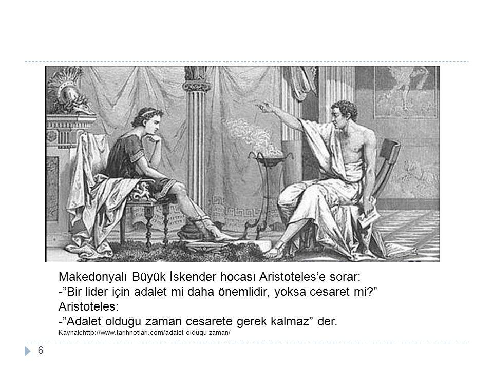 6 Makedonyalı Büyük İskender hocası Aristoteles'e sorar: - Bir lider için adalet mi daha önemlidir, yoksa cesaret mi? Aristoteles: - Adalet olduğu zaman cesarete gerek kalmaz der.