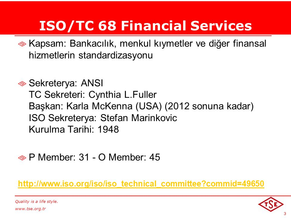 Quality is a life style. www.tse.org.tr 3 ISO/TC 68 Financial Services Kapsam: Bankacılık, menkul kıymetler ve diğer finansal hizmetlerin standardizas