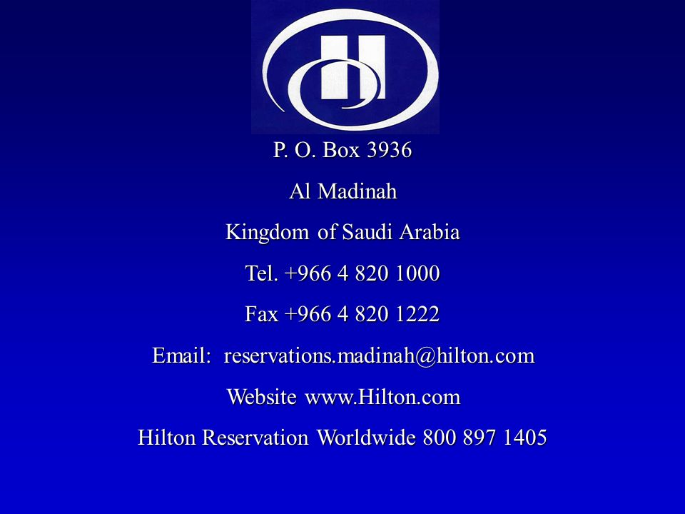 P. O. Box 3936 Al Madinah Kingdom of Saudi Arabia Tel. +966 4 820 1000 Fax +966 4 820 1222 Email: reservations.madinah@hilton.com Website www.Hilton.c