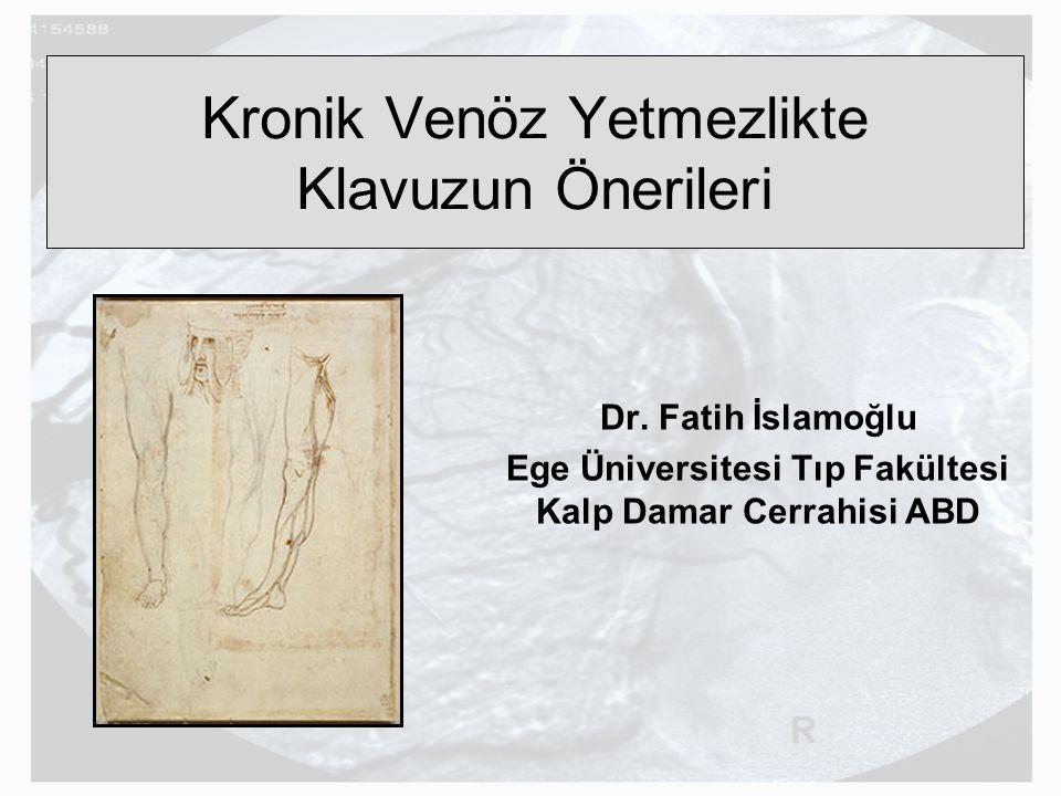 Kronik Venöz Yetmezlikte Klavuzun Önerileri Dr. Fatih İslamoğlu Ege Üniversitesi Tıp Fakültesi Kalp Damar Cerrahisi ABD