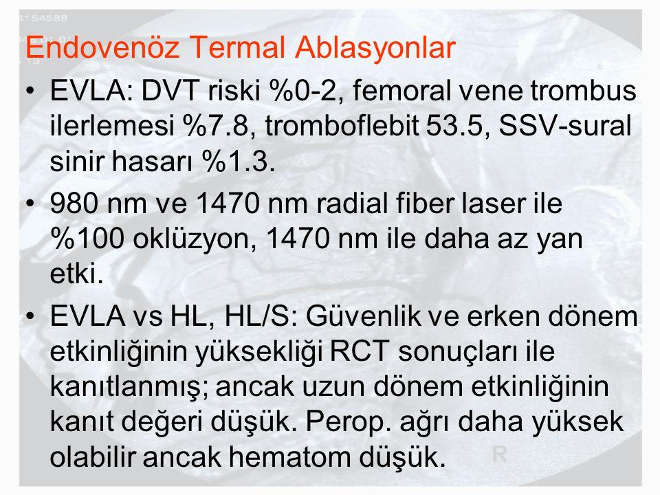 Endovenöz Termal Ablasyonlar EVLA: DVT riski %0-2, femoral vene trombus ilerlemesi %7.8, tromboflebit 53.5, SSV-sural sinir hasarı %1.3. 980 nm ve 147