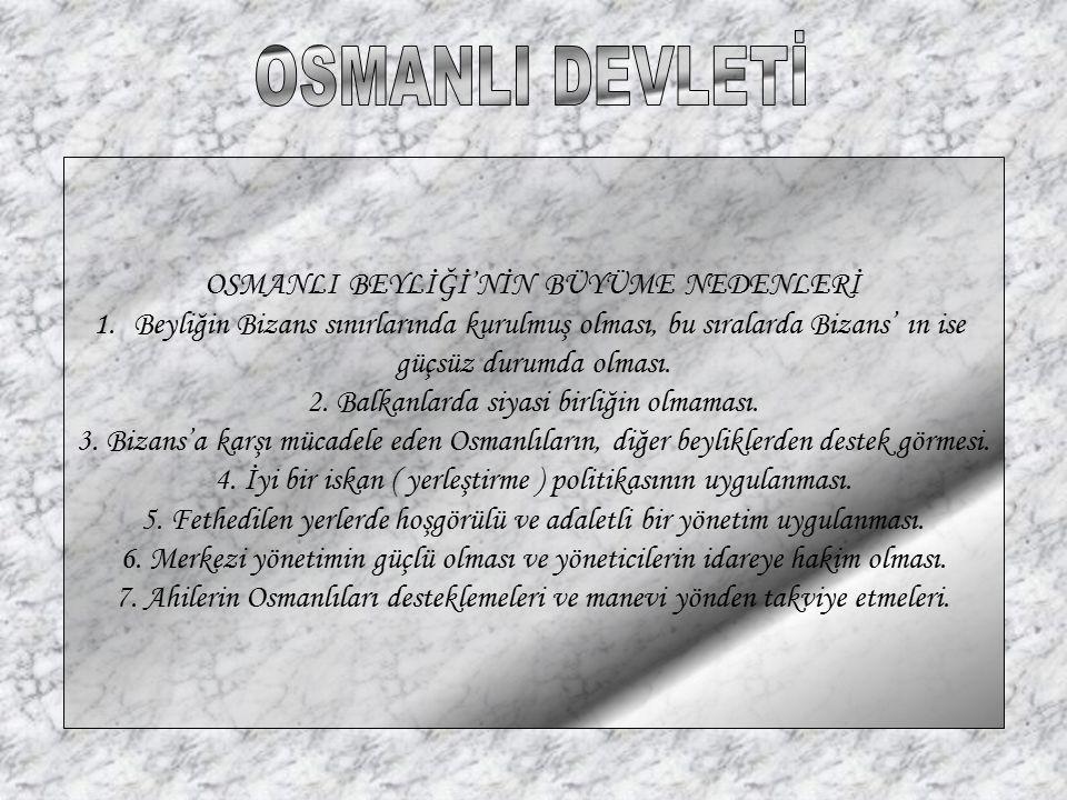 OSMANLI BEYLİĞİ'NİN BÜYÜME NEDENLERİ 1.Beyliğin Bizans sınırlarında kurulmuş olması, bu sıralarda Bizans' ın ise güçsüz durumda olması. 2. Balkanlarda