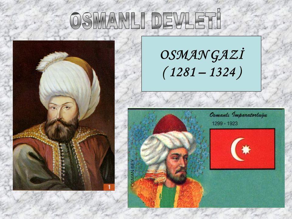 OSMAN GAZİ ( 1281 – 1324 )
