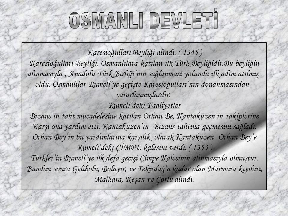 Karesioğulları Beyliği alındı. ( 1345 ) Karesioğulları Beyliği, Osmanlılara katılan ilk Türk Beyliğidir.Bu beyliğin alınmasıyla, Anadolu Türk Birliği'