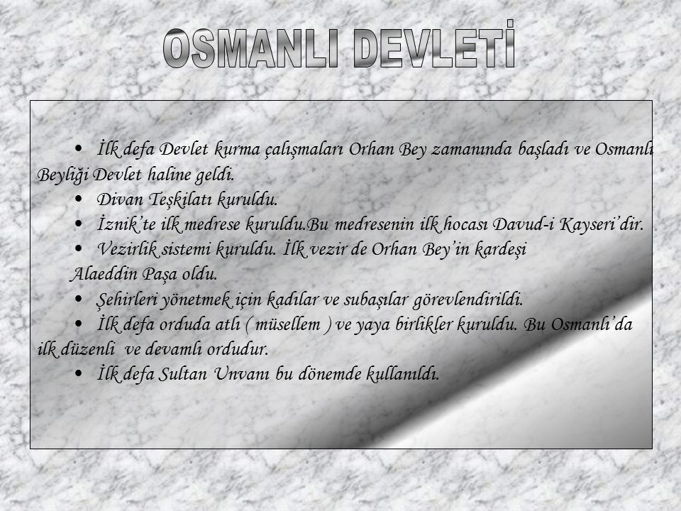 İlk defa Devlet kurma çalışmaları Orhan Bey zamanında başladı ve Osmanlı Beyliği Devlet haline geldi. Divan Teşkilatı kuruldu. İznik'te ilk medrese ku