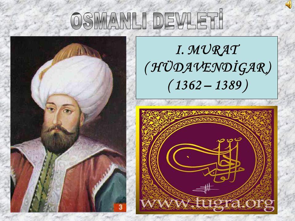I. MURAT ( HÜDAVENDİGAR ) ( 1362 – 1389 )
