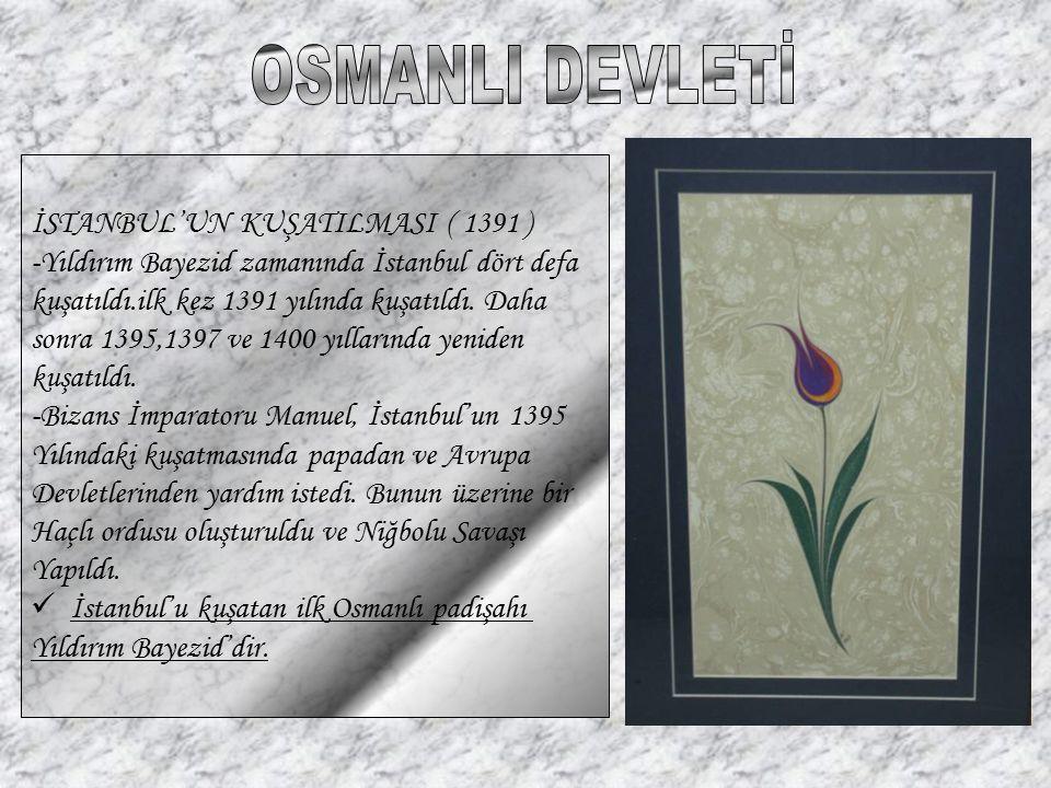 İSTANBUL'UN KUŞATILMASI ( 1391 ) -Yıldırım Bayezid zamanında İstanbul dört defa kuşatıldı.ilk kez 1391 yılında kuşatıldı. Daha sonra 1395,1397 ve 1400