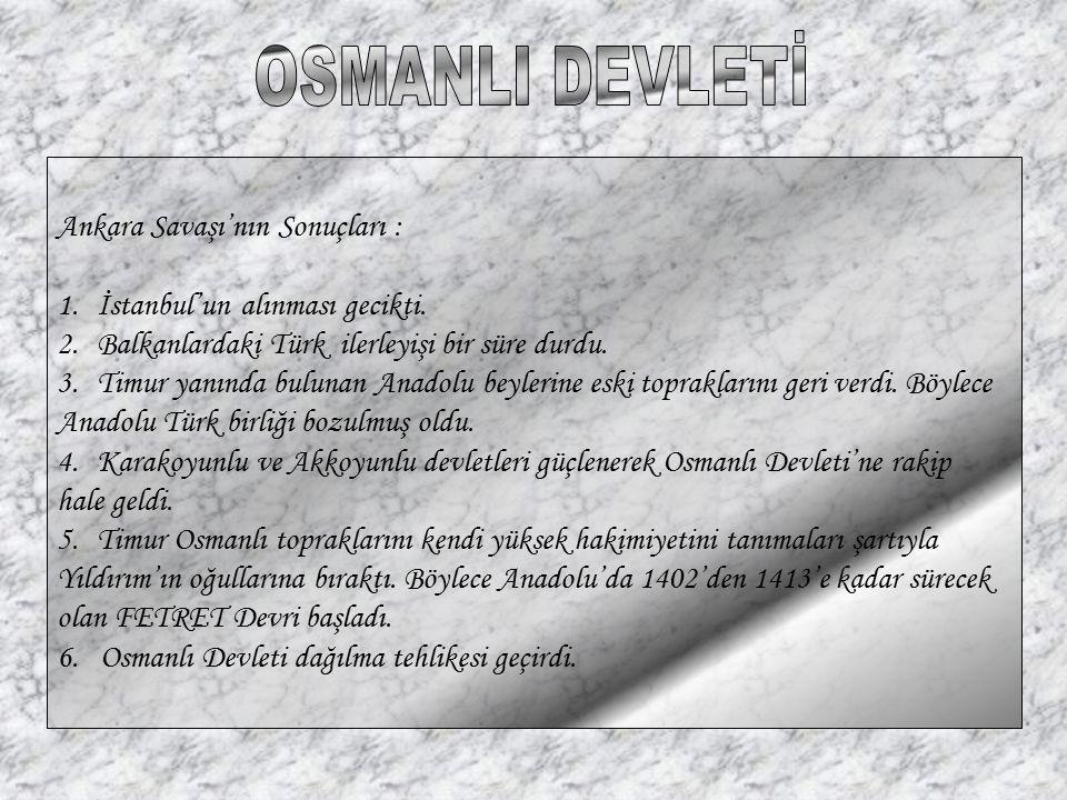 Ankara Savaşı'nın Sonuçları : 1.İstanbul'un alınması gecikti. 2.Balkanlardaki Türk ilerleyişi bir süre durdu. 3.Timur yanında bulunan Anadolu beylerin