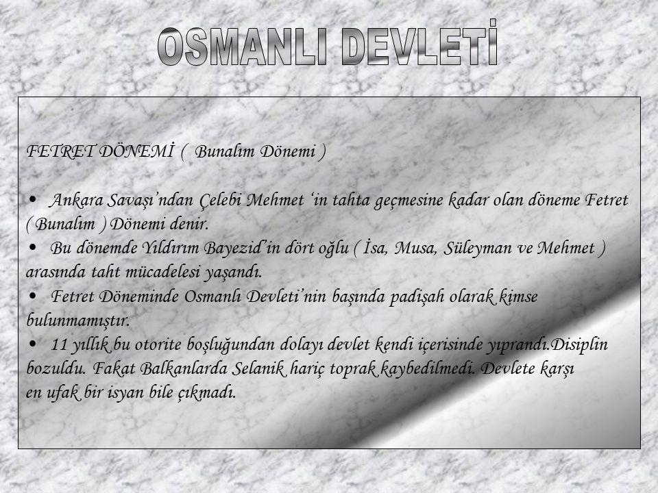 FETRET DÖNEMİ ( Bunalım Dönemi ) Ankara Savaşı'ndan Çelebi Mehmet 'in tahta geçmesine kadar olan döneme Fetret ( Bunalım ) Dönemi denir. Bu dönemde Yı