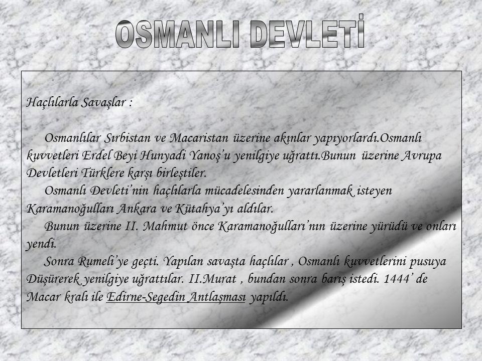 Haçlılarla Savaşlar : Osmanlılar Sırbistan ve Macaristan üzerine akınlar yapıyorlardı.Osmanlı kuvvetleri Erdel Beyi Hunyadi Yanoş'u yenilgiye uğrattı.
