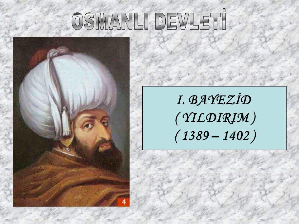 I. BAYEZİD ( YILDIRIM ) ( 1389 – 1402 )