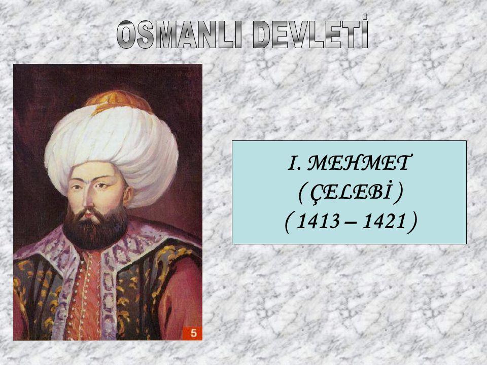 I. MEHMET ( ÇELEBİ ) ( 1413 – 1421 )