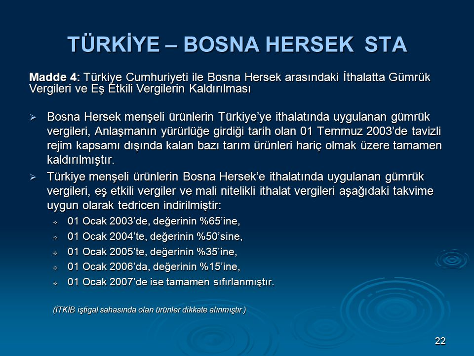 22 TÜRKİYE – BOSNA HERSEK STA  Bosna Hersek menşeli ürünlerin Türkiye'ye ithalatında uygulanan gümrük vergileri, Anlaşmanın yürürlüğe girdiği tarih olan 01 Temmuz 2003'de tavizli rejim kapsamı dışında kalan bazı tarım ürünleri hariç olmak üzere tamamen kaldırılmıştır.