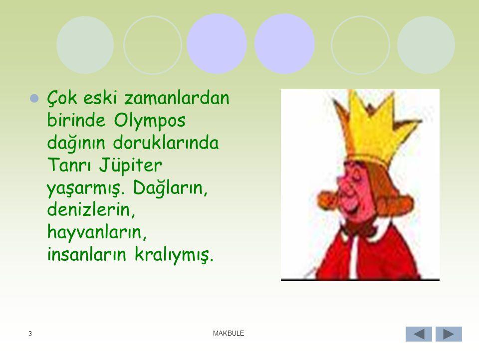 3 MAKBULE 3 Çok eski zamanlardan birinde Olympos dağının doruklarında Tanrı Jüpiter yaşarmış.