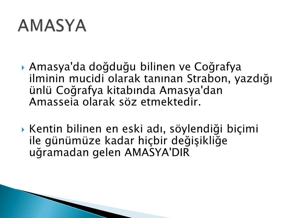  Amasya da doğduğu bilinen ve Coğrafya ilminin mucidi olarak tanınan Strabon, yazdığı ünlü Coğrafya kitabında Amasya dan Amasseia olarak söz etmektedir.