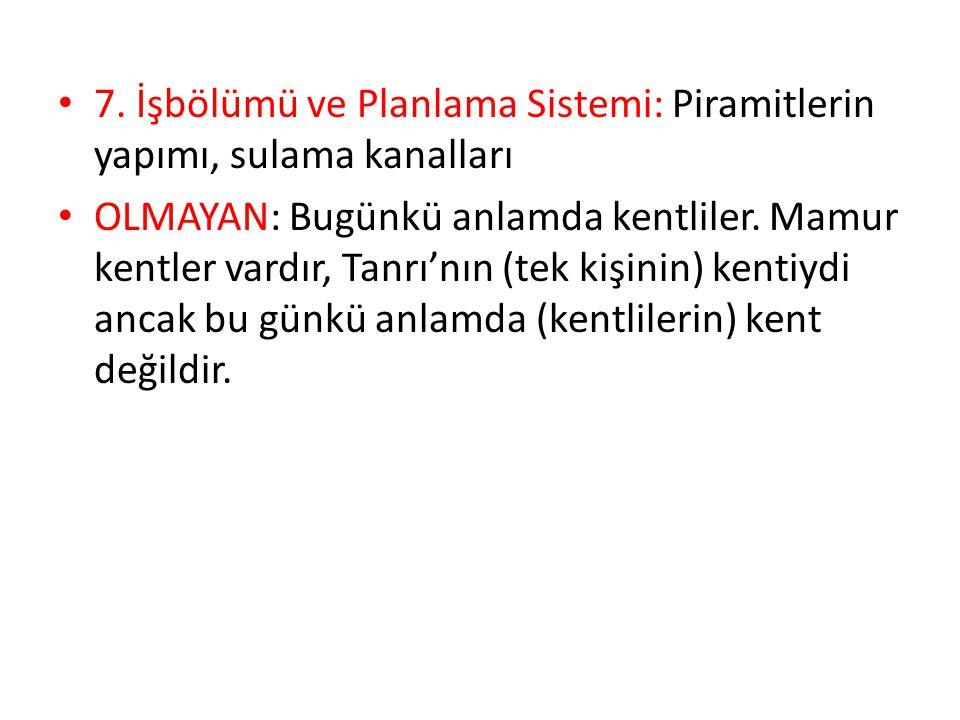 7. İşbölümü ve Planlama Sistemi: Piramitlerin yapımı, sulama kanalları OLMAYAN: Bugünkü anlamda kentliler. Mamur kentler vardır, Tanrı'nın (tek kişini