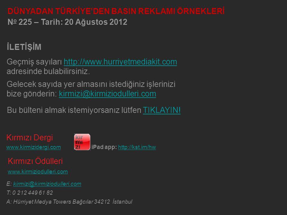 Kırmızı Dergi www.kirmizidergi.comiPad app: http://kst.im/hw Kırmızı Ödülleri www.kirmiziodulleri.com E: kirmizi@kirmiziodulleri.com T: 0 212 449 61 82 A: Hürriyet Medya Towers Bağcılar 34212 İstanbul Geçmiş sayıları http://www.hurriyetmediakit.com adresinde bulabilirsiniz.