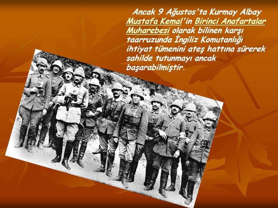 Ancak 9 Ağustos'ta Kurmay Albay Mustafa Kemal'in Birinci Anafartalar Muharebesi olarak bilinen karşı taarruzunda İngiliz Komutanlığı ihtiyat tümenini