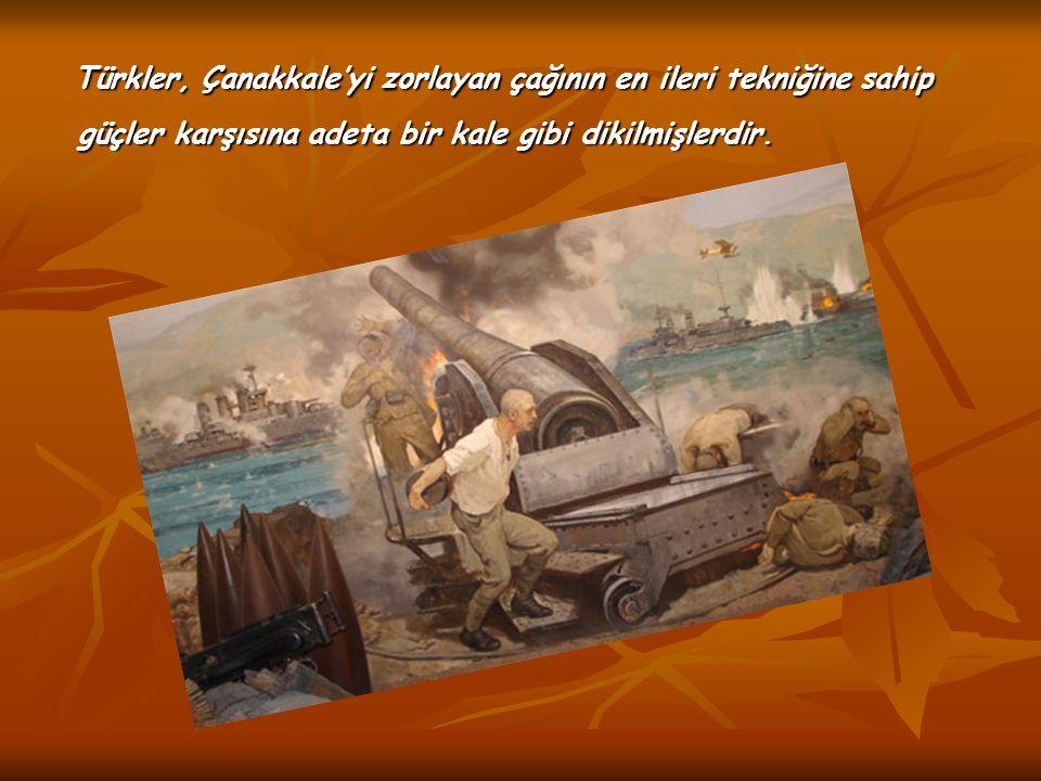 Türkler, Çanakkale'yi zorlayan çağının en ileri tekniğine sahip güçler karşısına adeta bir kale gibi dikilmişlerdir. Türkler, Çanakkale'yi zorlayan ça