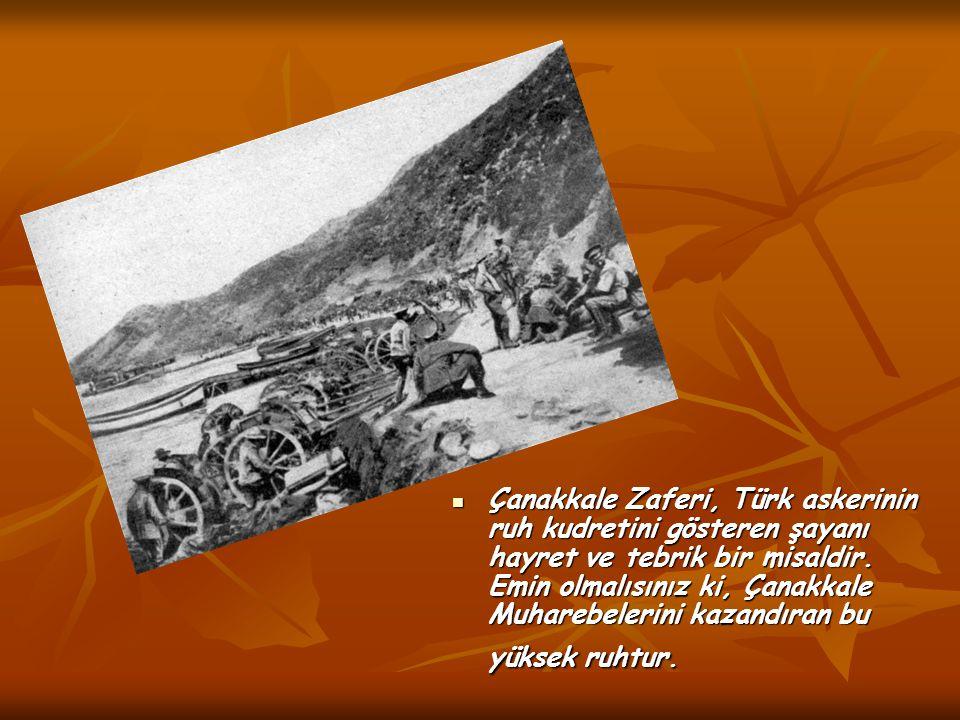 Çanakkale Zaferi, Türk askerinin ruh kudretini gösteren şayanı hayret ve tebrik bir misaldir. Emin olmalısınız ki, Çanakkale Muharebelerini kazandıran