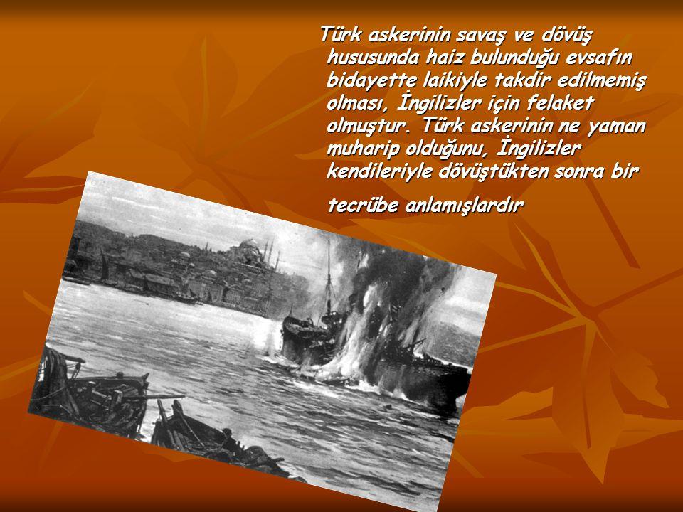 Türk askerinin savaş ve dövüş hususunda haiz bulunduğu evsafın bidayette laikiyle takdir edilmemiş olması, İngilizler için felaket olmuştur. Türk aske