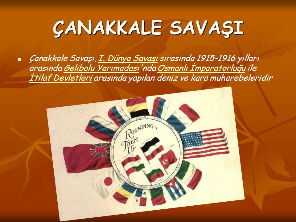 ÇANAKKALE SAVAŞI Çanakkale Savaşı, I. Dünya Savaşı sırasında 1915-1916 yılları arasında Gelibolu Yarımadası'nda Osmanlı İmparatorluğu ile İtilaf Devle