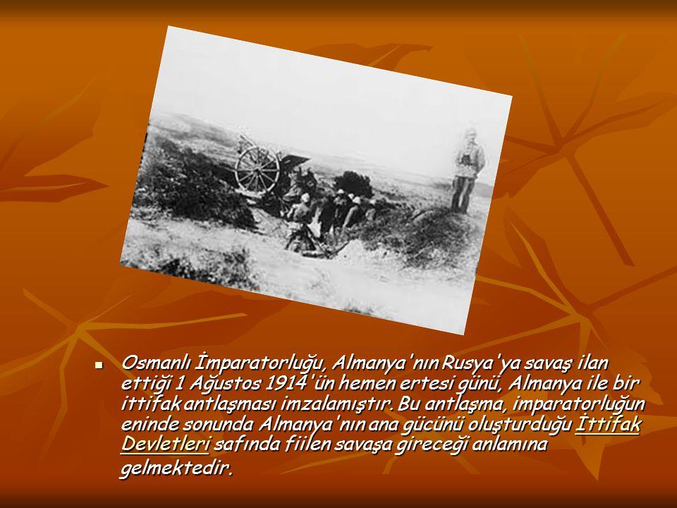 Osmanlı İmparatorluğu, Almanya'nın Rusya'ya savaş ilan ettiği 1 Ağustos 1914'ün hemen ertesi günü, Almanya ile bir ittifak antlaşması imzalamıştır. Bu