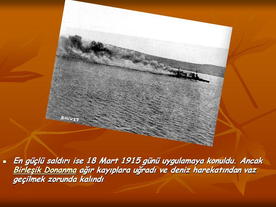 En güçlü saldırı ise 18 Mart 1915 günü uygulamaya konuldu. Ancak Birleşik Donanma ağır kayıplara uğradı ve deniz harekatından vaz geçilmek zorunda kal